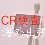 海外出張とPCR検査陰性証明書